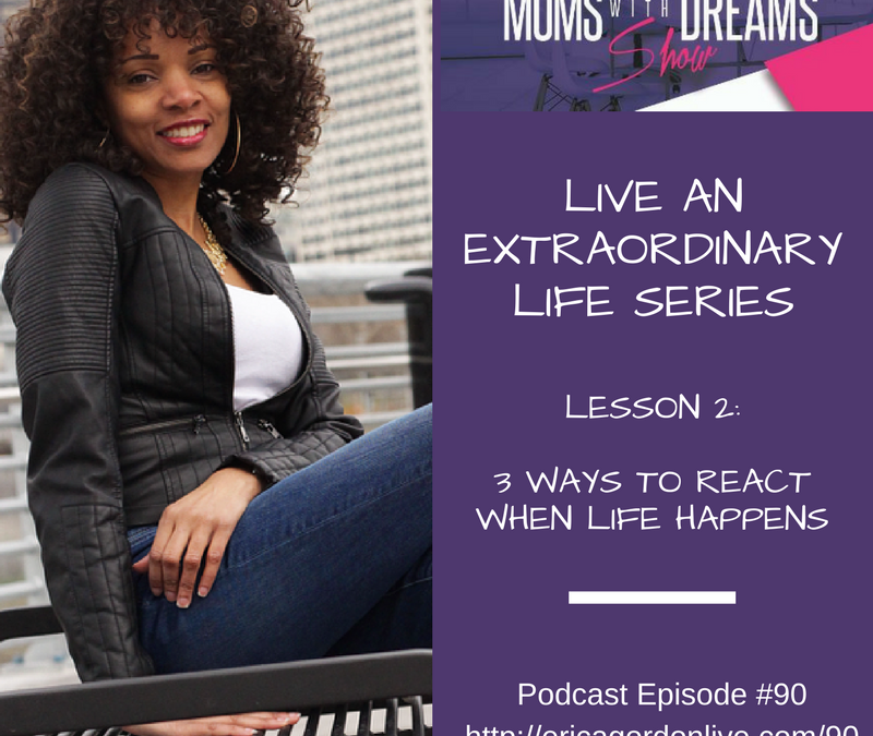 MWD 090: Extraordinary Life Series – 3 Ways to React When Life Happens